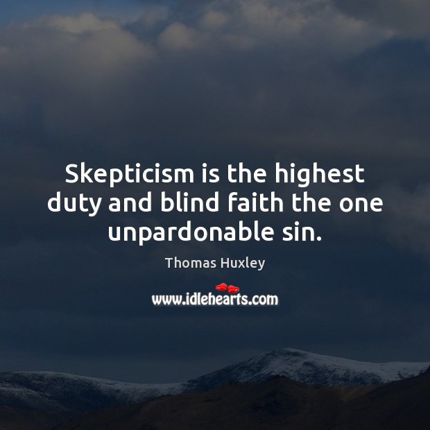 Skepticism is the highest duty and blind faith the one unpardonable sin. Thomas Huxley Picture Quote