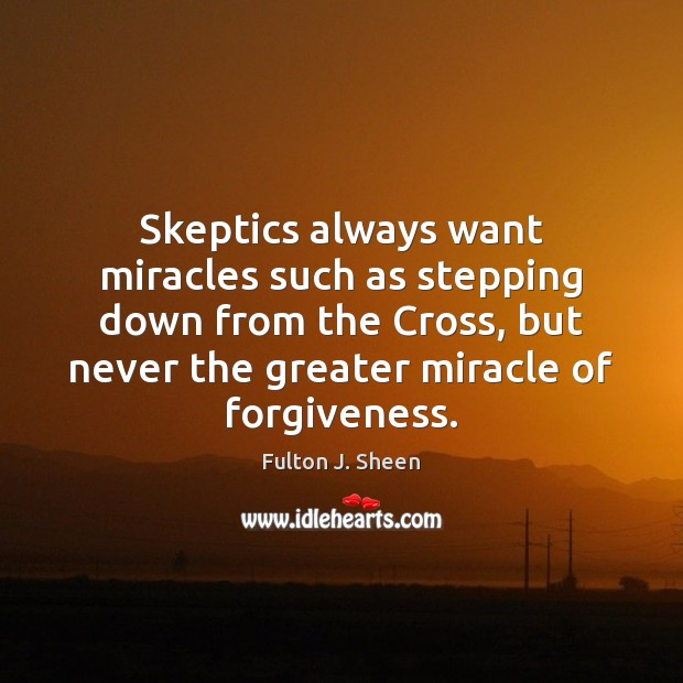 Skeptics always want miracles such as stepping down from the Cross, but Fulton J. Sheen Picture Quote