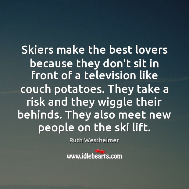Image, Skiers make the best lovers because they don't sit in front of