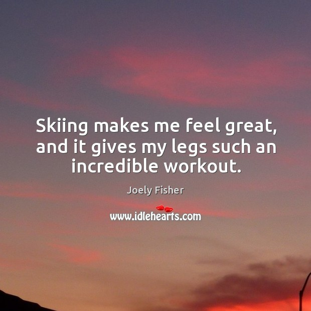 Image, Skiing makes me feel great, and it gives my legs such an incredible workout.