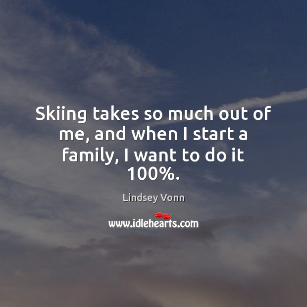 Skiing takes so much out of me, and when I start a family, I want to do it 100%. Lindsey Vonn Picture Quote