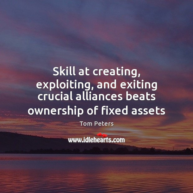 Skill at creating, exploiting, and exiting crucial alliances beats ownership of fixed Tom Peters Picture Quote