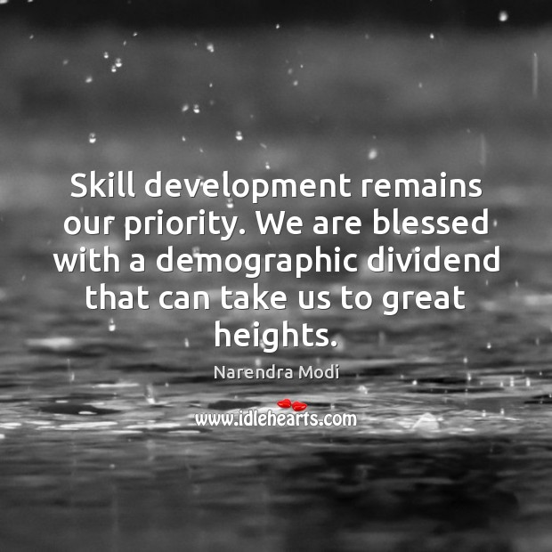 Skill development remains our priority. We are blessed with a demographic dividend Skill Development Quotes Image