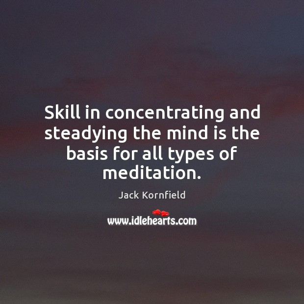 Skill in concentrating and steadying the mind is the basis for all types of meditation. Jack Kornfield Picture Quote