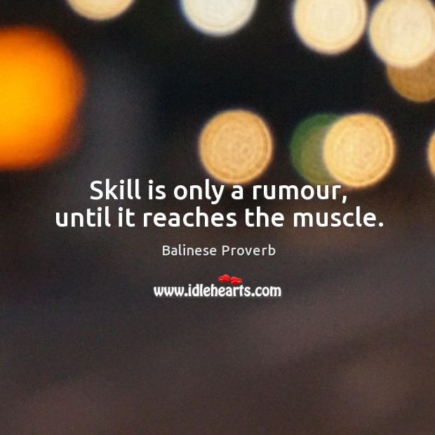Skill is only a rumour, until it reaches the muscle. Balinese Proverbs Image