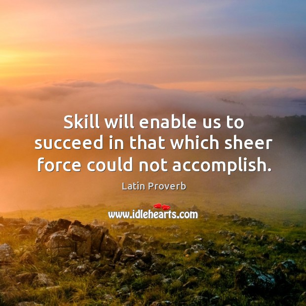 Image, Skill will enable us to succeed in that which sheer force could not accomplish.