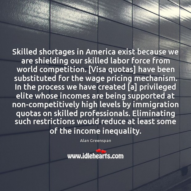 Skilled shortages in America exist because we are shielding our skilled labor Alan Greenspan Picture Quote