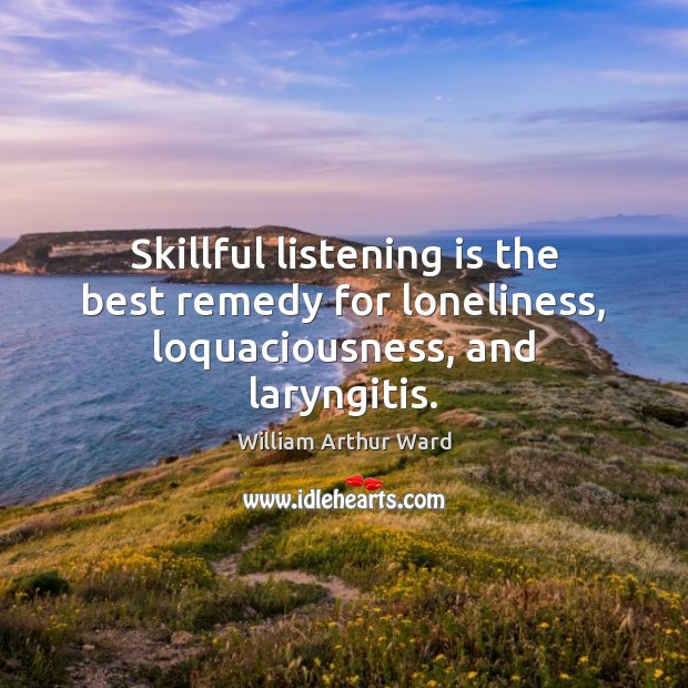 Image, Skillful listening is the best remedy for loneliness, loquaciousness, and laryngitis.