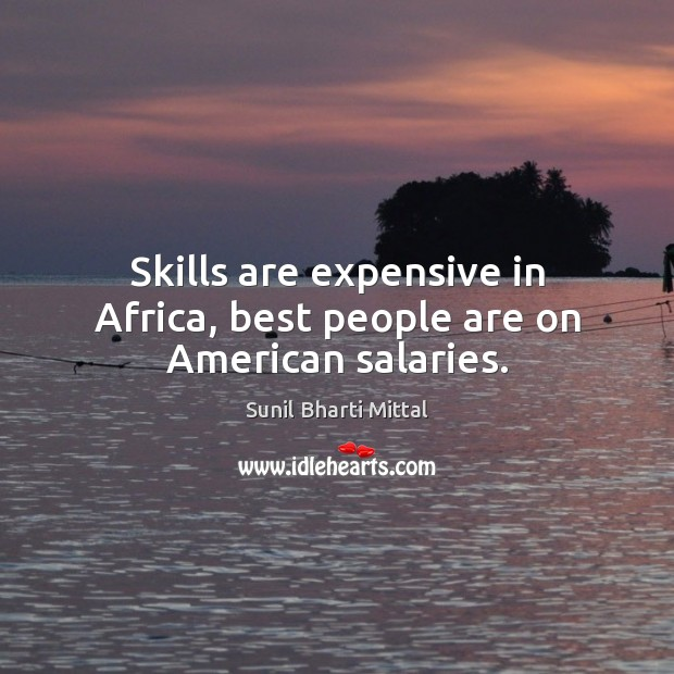 Image, Skills are expensive in Africa, best people are on American salaries.