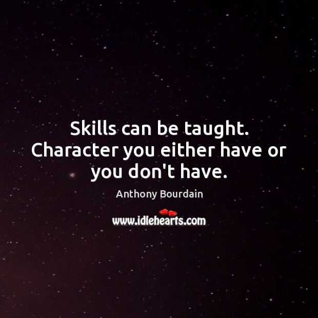 Skills can be taught. Character you either have or you don't have. Image