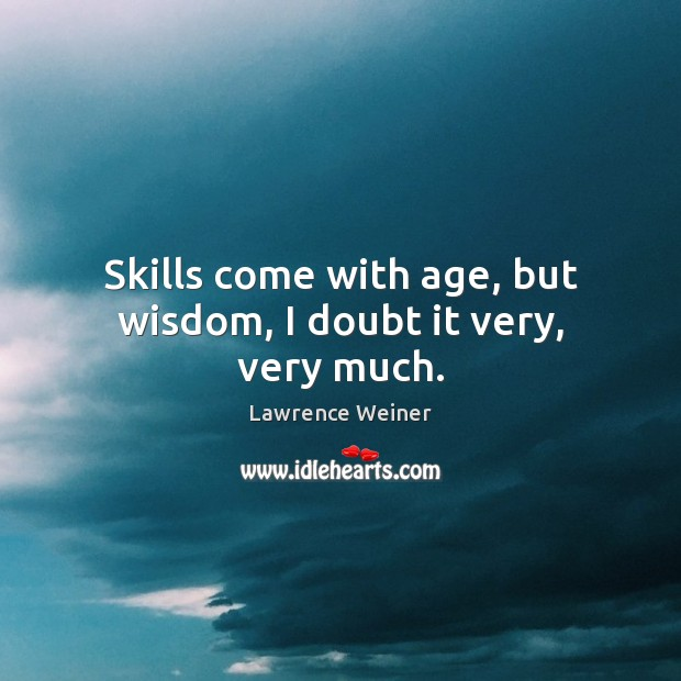 Skills come with age, but wisdom, I doubt it very, very much. Lawrence Weiner Picture Quote