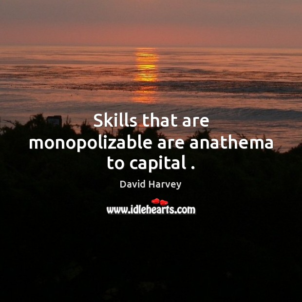 Image, Skills that are monopolizable are anathema to capital .