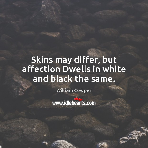 Skins may differ, but affection Dwells in white and black the same. William Cowper Picture Quote