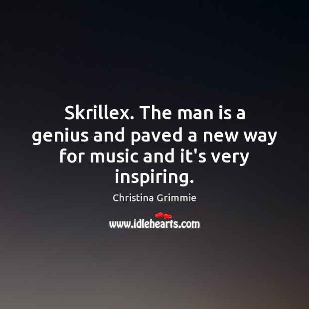 Image, Skrillex. The man is a genius and paved a new way for music and it's very inspiring.