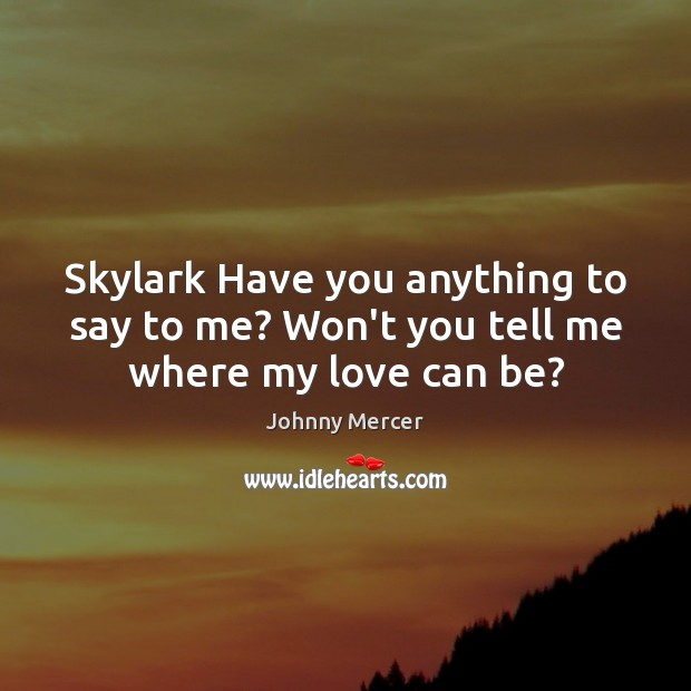 Skylark Have you anything to say to me? Won't you tell me where my love can be? Image