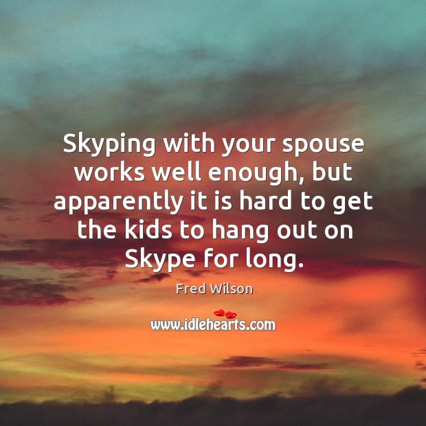 Skyping with your spouse works well enough, but apparently it is hard Fred Wilson Picture Quote