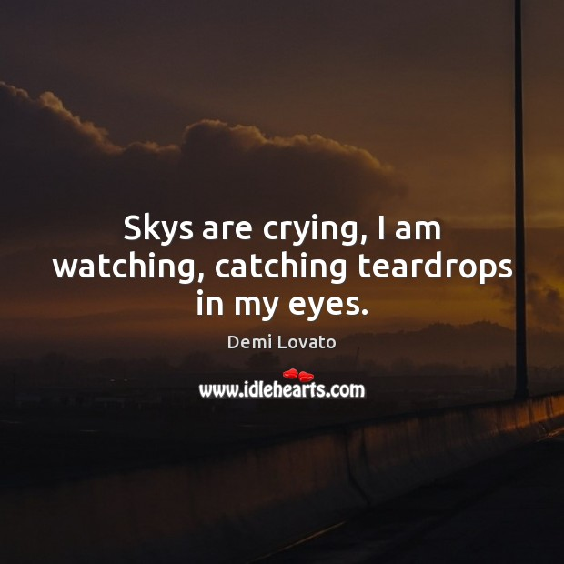Skys are crying, I am watching, catching teardrops in my eyes. Demi Lovato Picture Quote