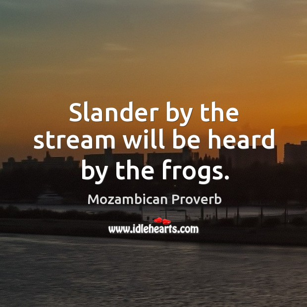 Slander by the stream will be heard by the frogs. Mozambican Proverbs Image