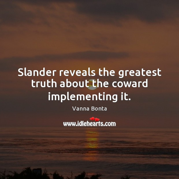 Slander reveals the greatest truth about the coward implementing it. Vanna Bonta Picture Quote