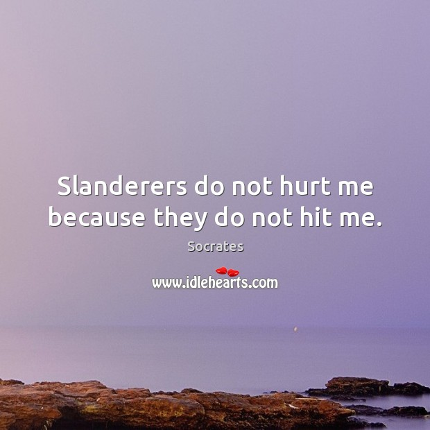 Slanderers do not hurt me because they do not hit me. Socrates Picture Quote