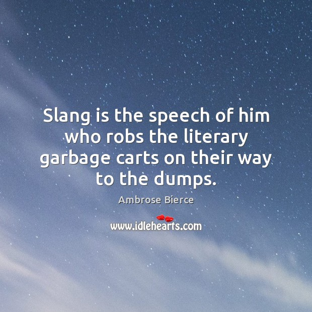 Slang is the speech of him who robs the literary garbage carts on their way to the dumps. Ambrose Bierce Picture Quote