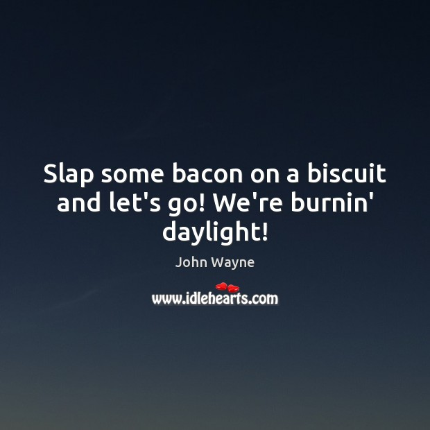 Slap some bacon on a biscuit and let's go! We're burnin' daylight! Image