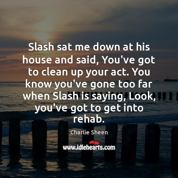 Slash sat me down at his house and said, You've got to Charlie Sheen Picture Quote