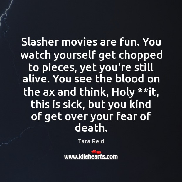 Image, Slasher movies are fun. You watch yourself get chopped to pieces, yet