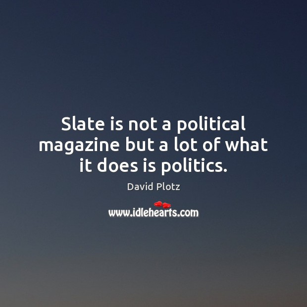 Image, Slate is not a political magazine but a lot of what it does is politics.