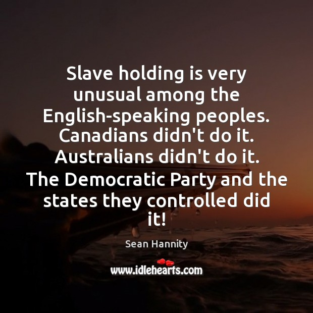 Slave holding is very unusual among the English-speaking peoples. Canadians didn't do Sean Hannity Picture Quote
