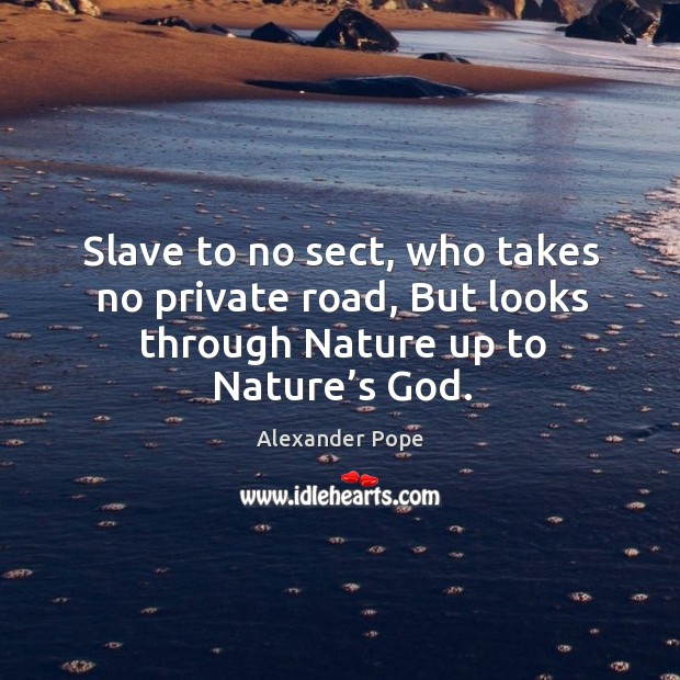 Slave to no sect, who takes no private road, but looks through nature up to nature's God. Image