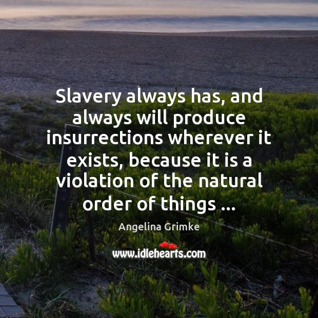 Image, Slavery always has, and always will produce insurrections wherever it exists, because