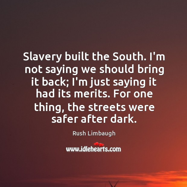 Slavery built the South. I'm not saying we should bring it back; Image