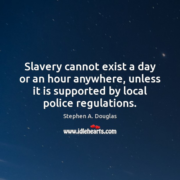 Slavery cannot exist a day or an hour anywhere, unless it is Image