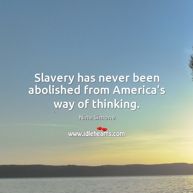 Slavery has never been abolished from america's way of thinking. Nina Simone Picture Quote