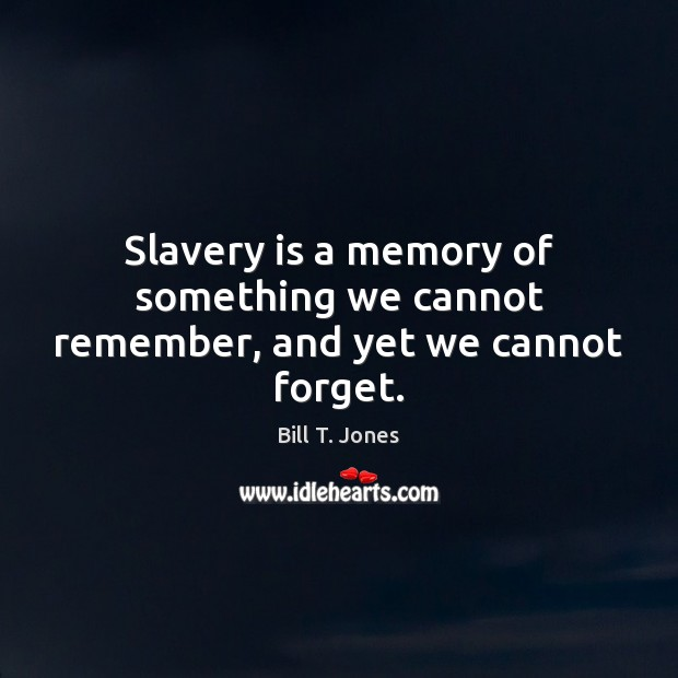 Image, Slavery is a memory of something we cannot remember, and yet we cannot forget.