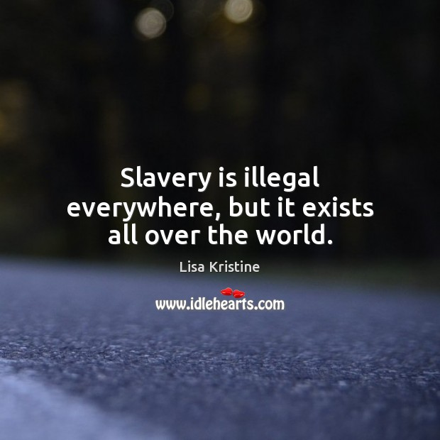 Slavery is illegal everywhere, but it exists all over the world. Image