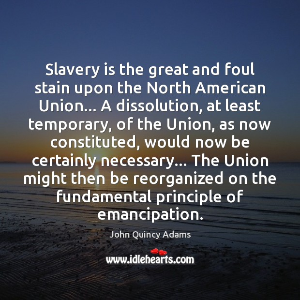 Slavery is the great and foul stain upon the North American Union… John Quincy Adams Picture Quote