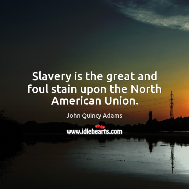 Slavery is the great and foul stain upon the North American Union. John Quincy Adams Picture Quote