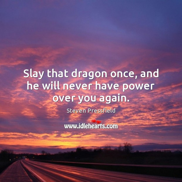 Slay that dragon once, and he will never have power over you again. Steven Pressfield Picture Quote