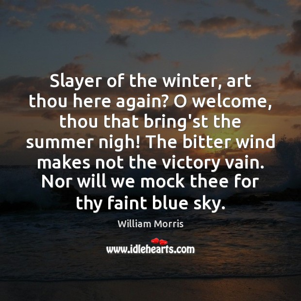 Slayer of the winter, art thou here again? O welcome, thou that William Morris Picture Quote