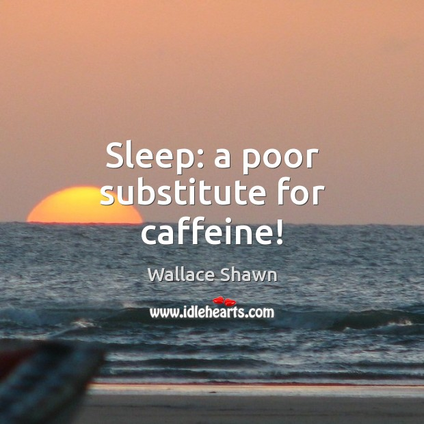 Sleep: a poor substitute for caffeine! Wallace Shawn Picture Quote