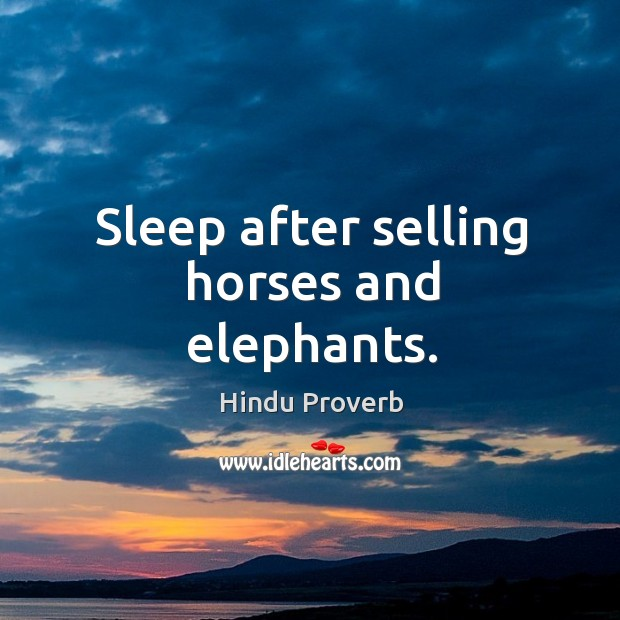 Sleep after selling horses and elephants. Hindu Proverbs Image