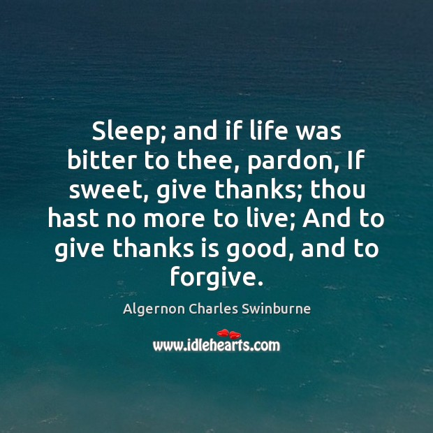 Sleep; and if life was bitter to thee, pardon, If sweet, give Algernon Charles Swinburne Picture Quote