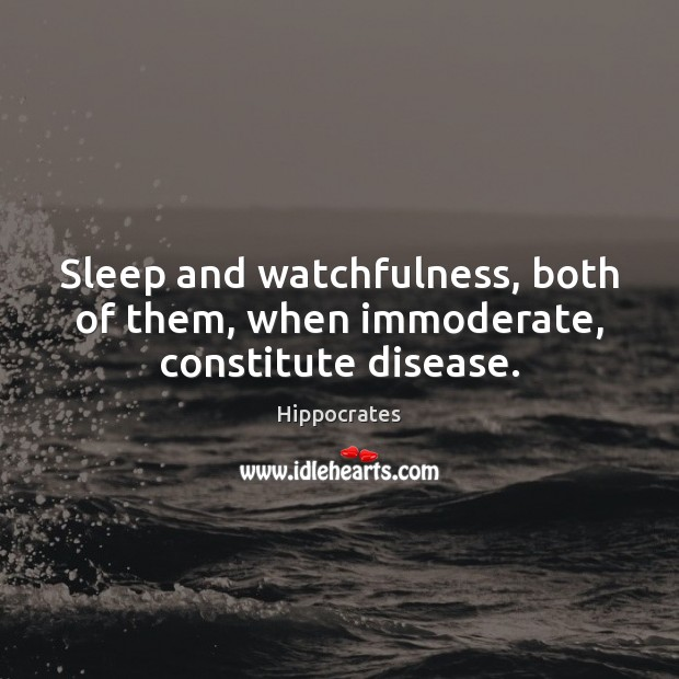 Sleep and watchfulness, both of them, when immoderate, constitute disease. Hippocrates Picture Quote