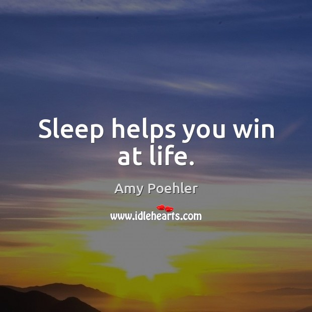 Sleep helps you win at life. Amy Poehler Picture Quote