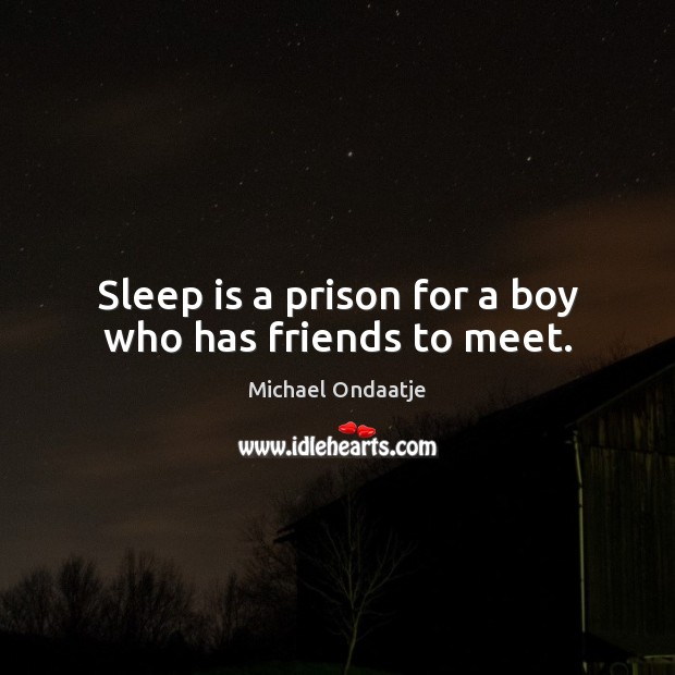 Sleep is a prison for a boy who has friends to meet. Michael Ondaatje Picture Quote