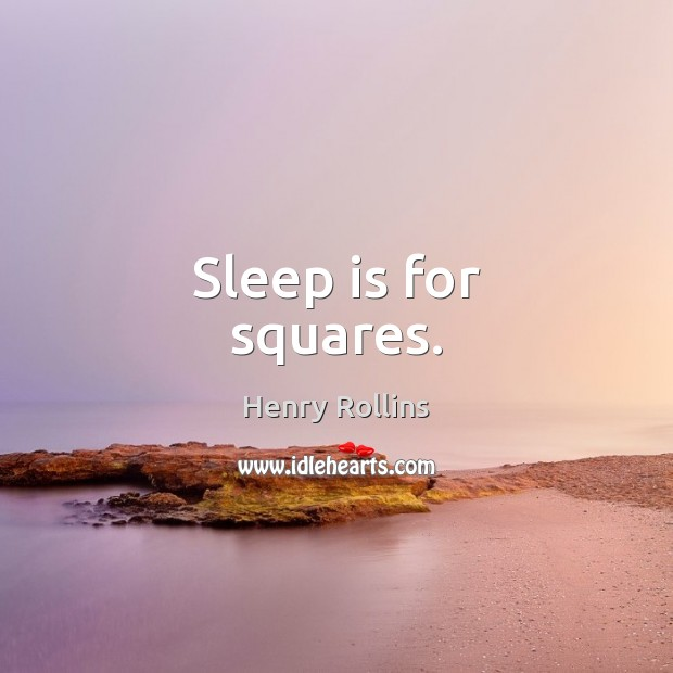 Sleep is for squares. Image