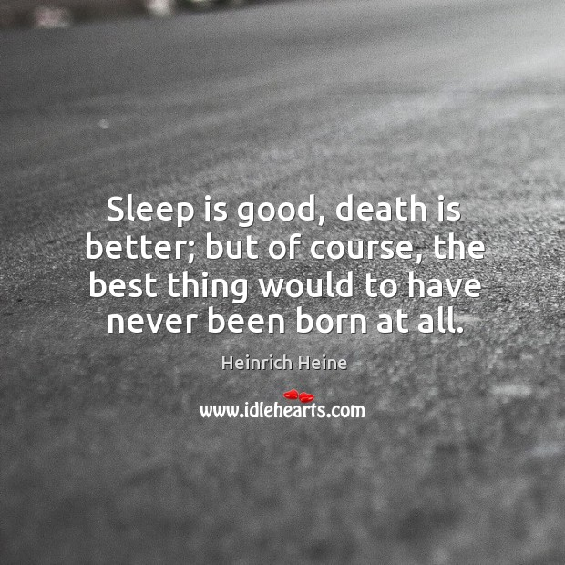 Sleep is good, death is better; but of course, the best thing would to have never been born at all. Image