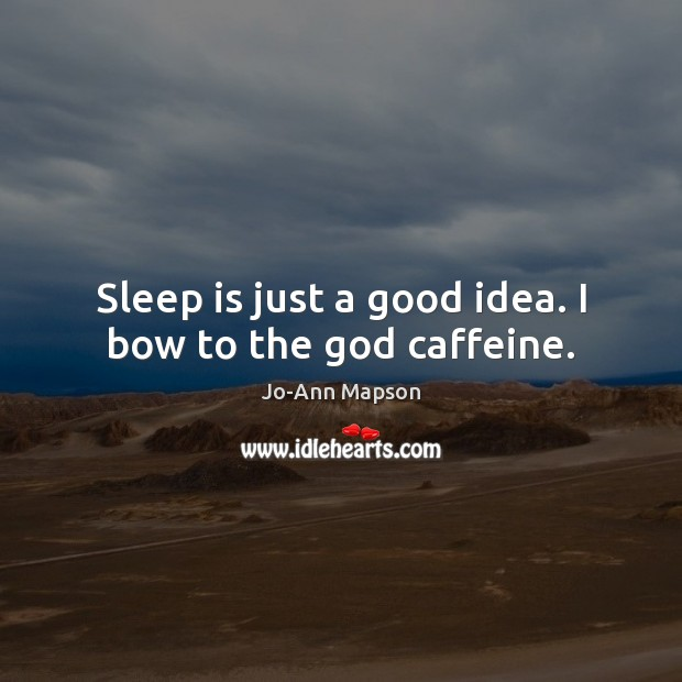 Sleep is just a good idea. I bow to the God caffeine. Sleep Quotes Image